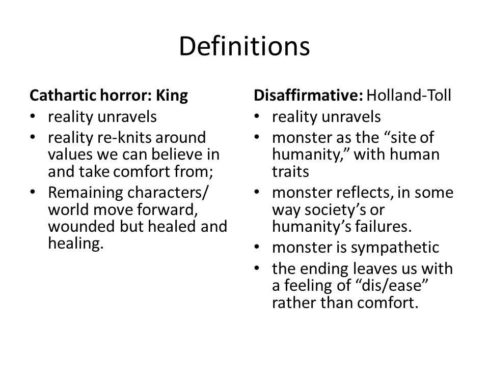 Definitions Cathartic horror: King reality unravels reality re-knits around values we can believe in and take comfort from; Remaining characters/ world move forward, wounded but healed and healing.