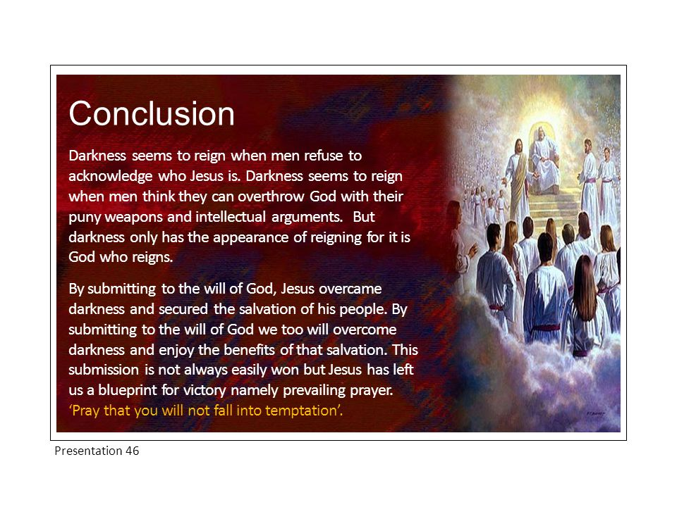 Presentation 46 Conclusion Darkness seems to reign when men refuse to acknowledge who Jesus is. Darkness seems to reign when men think they can overth