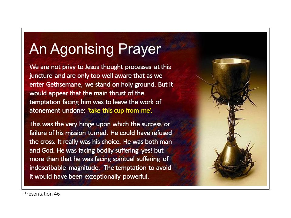 Presentation 46 An Agonising Prayer We are not privy to Jesus thought processes at this juncture and are only too well aware that as we enter Gethsema
