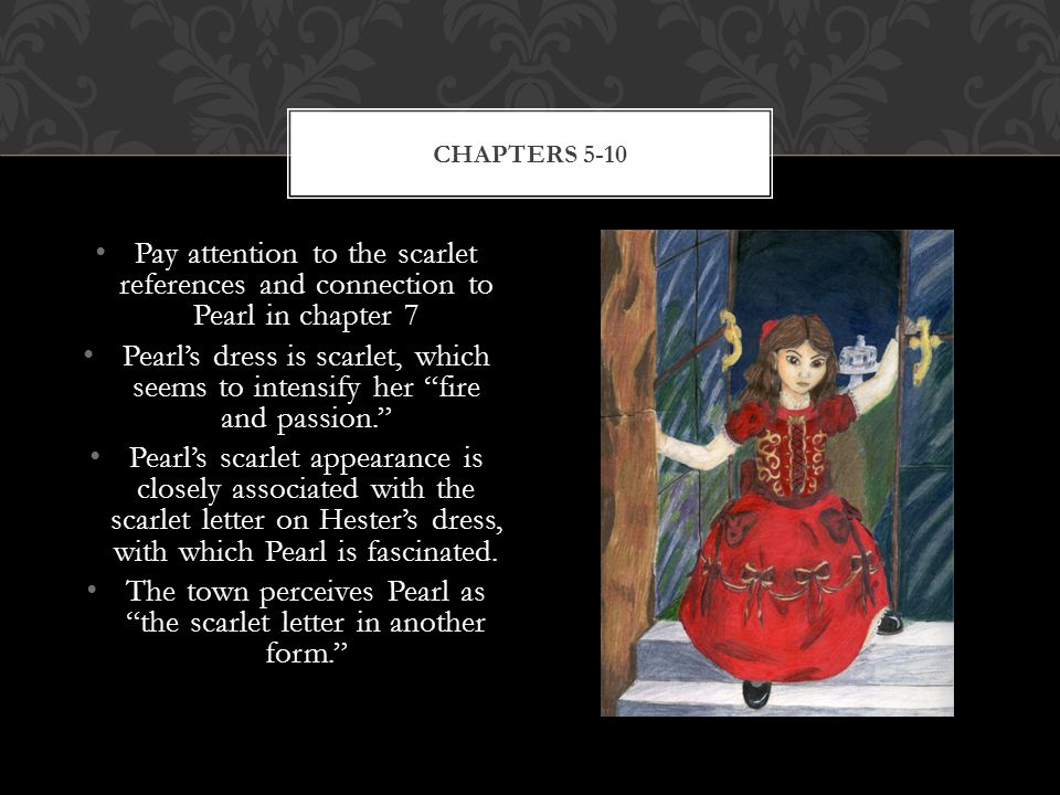 Pay attention to the scarlet references and connection to Pearl in chapter 7 Pearl's dress is scarlet, which seems to intensify her fire and passion. Pearl's scarlet appearance is closely associated with the scarlet letter on Hester's dress, with which Pearl is fascinated.