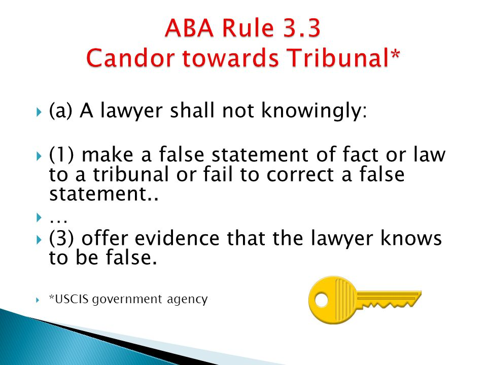  (a) A lawyer shall not knowingly:  (1) make a false statement of fact or law to a tribunal or fail to correct a false statement..