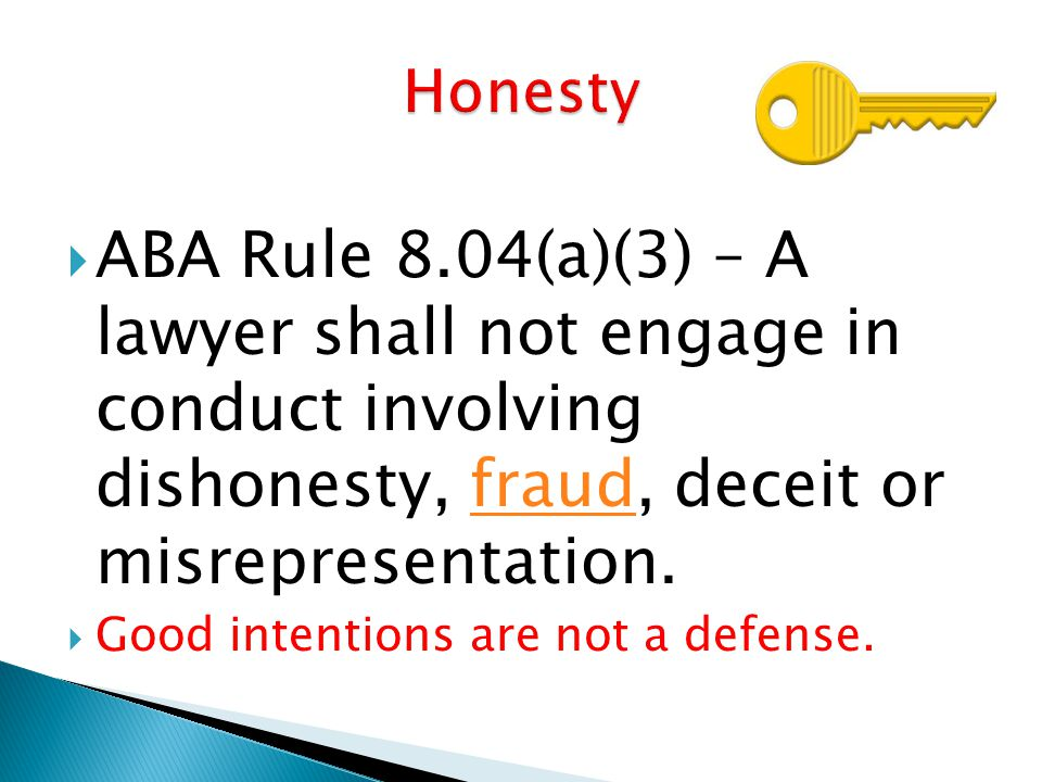  ABA Rule 8.04(a)(3) – A lawyer shall not engage in conduct involving dishonesty, fraud, deceit or misrepresentation.fraud  Good intentions are not a defense.