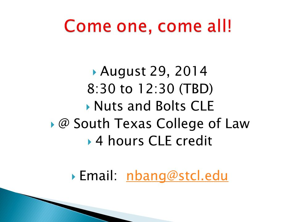  August 29, 2014 8:30 to 12:30 (TBD)  Nuts and Bolts CLE  @ South Texas College of Law  4 hours CLE credit  Email: nbang@stcl.edunbang@stcl.edu