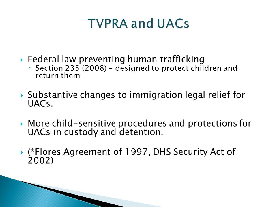  Federal law preventing human trafficking ◦ Section 235 (2008) – designed to protect children and return them  Substantive changes to immigration legal relief for UACs.