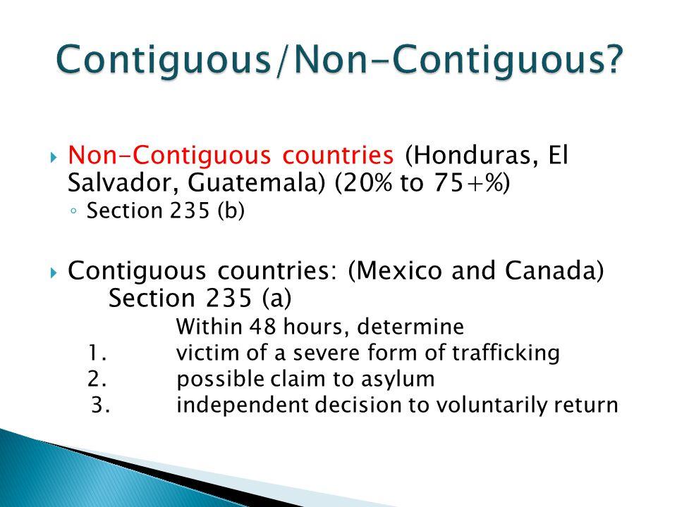  Non-Contiguous countries (Honduras, El Salvador, Guatemala) (20% to 75+%) ◦ Section 235 (b)  Contiguous countries: (Mexico and Canada) Section 235