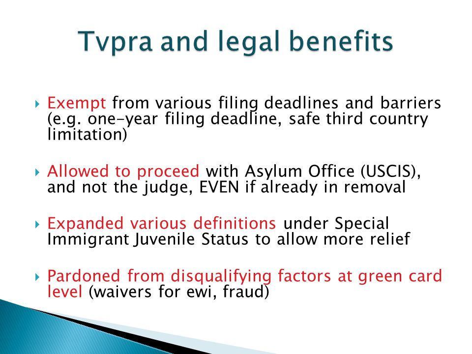  Exempt from various filing deadlines and barriers (e.g. one-year filing deadline, safe third country limitation)  Allowed to proceed with Asylum Of