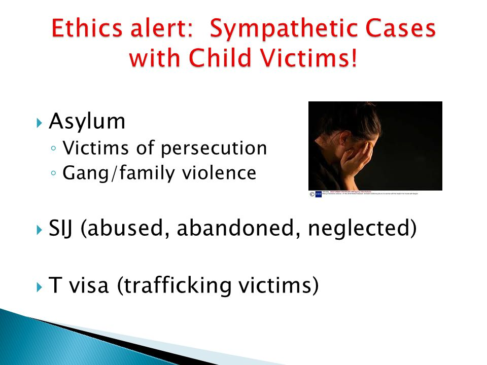  Asylum ◦ Victims of persecution ◦ Gang/family violence  SIJ (abused, abandoned, neglected)  T visa (trafficking victims)