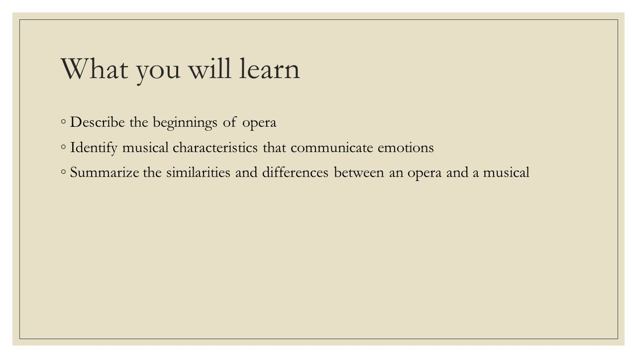 What you will learn ◦Describe the beginnings of opera ◦Identify musical characteristics that communicate emotions ◦Summarize the similarities and differences between an opera and a musical