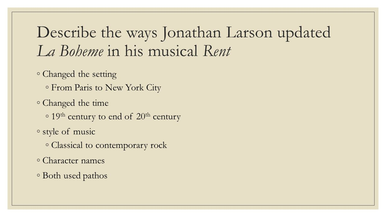 Describe the ways Jonathan Larson updated La Boheme in his musical Rent ◦Changed the setting ◦From Paris to New York City ◦Changed the time ◦19 th century to end of 20 th century ◦style of music ◦Classical to contemporary rock ◦Character names ◦Both used pathos