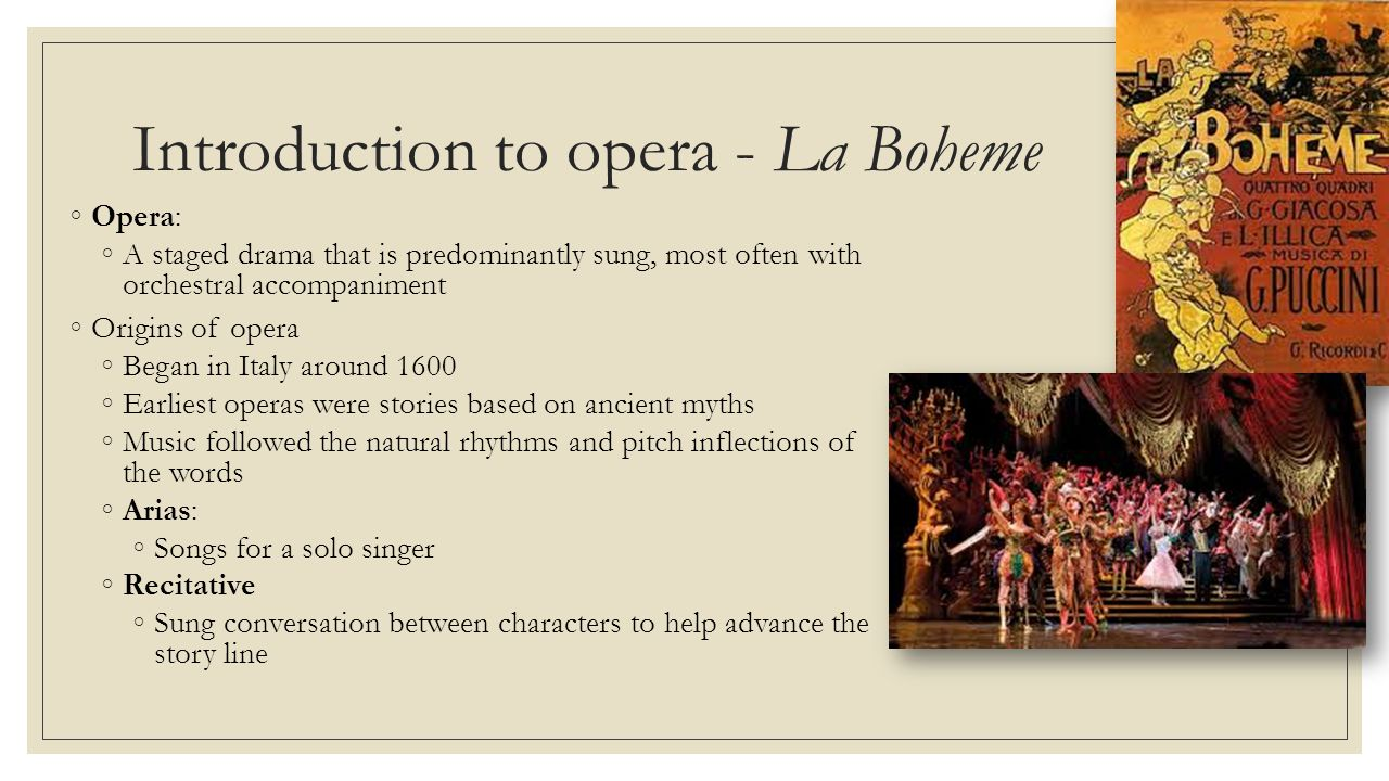 Introduction to opera - La Boheme ◦Opera: ◦A staged drama that is predominantly sung, most often with orchestral accompaniment ◦Origins of opera ◦Began in Italy around 1600 ◦Earliest operas were stories based on ancient myths ◦Music followed the natural rhythms and pitch inflections of the words ◦Arias: ◦Songs for a solo singer ◦Recitative ◦Sung conversation between characters to help advance the story line