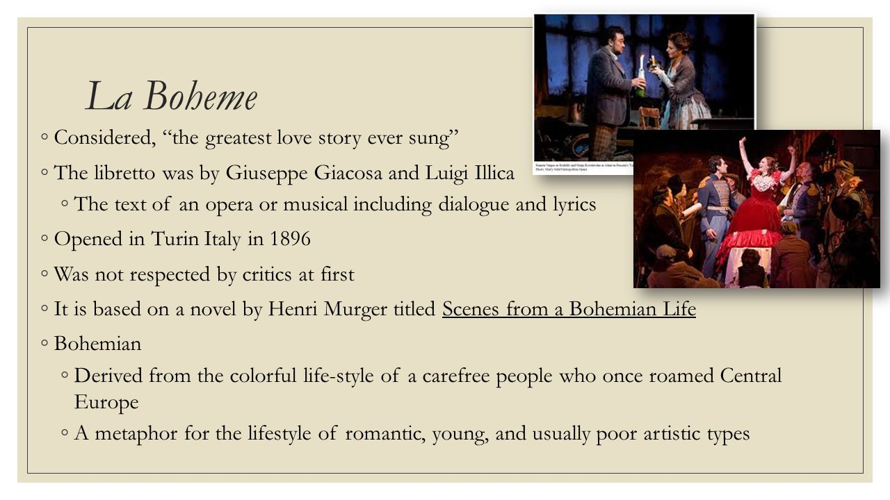 La Boheme ◦Considered, the greatest love story ever sung ◦The libretto was by Giuseppe Giacosa and Luigi Illica ◦The text of an opera or musical including dialogue and lyrics ◦Opened in Turin Italy in 1896 ◦Was not respected by critics at first ◦It is based on a novel by Henri Murger titled Scenes from a Bohemian Life ◦Bohemian ◦Derived from the colorful life-style of a carefree people who once roamed Central Europe ◦A metaphor for the lifestyle of romantic, young, and usually poor artistic types