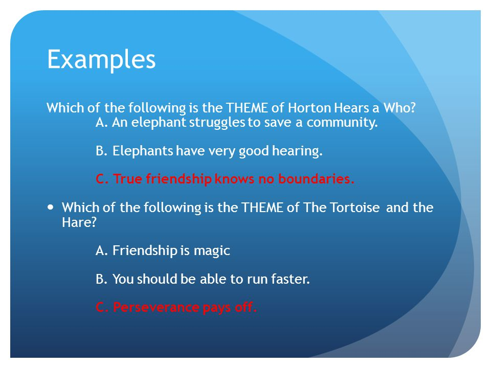 Examples Which of the following is the THEME of Horton Hears a Who? A. An elephant struggles to save a community. B. Elephants have very good hearing.