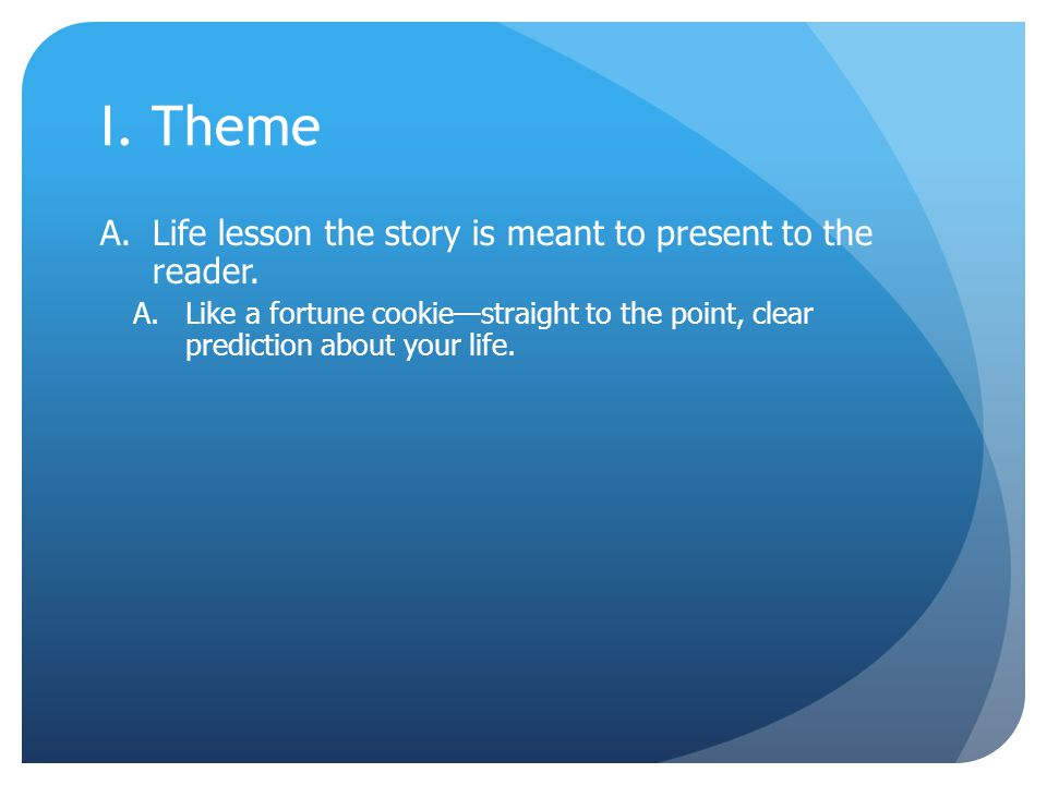 I. Theme A.Life lesson the story is meant to present to the reader. A.Like a fortune cookie—straight to the point, clear prediction about your life.