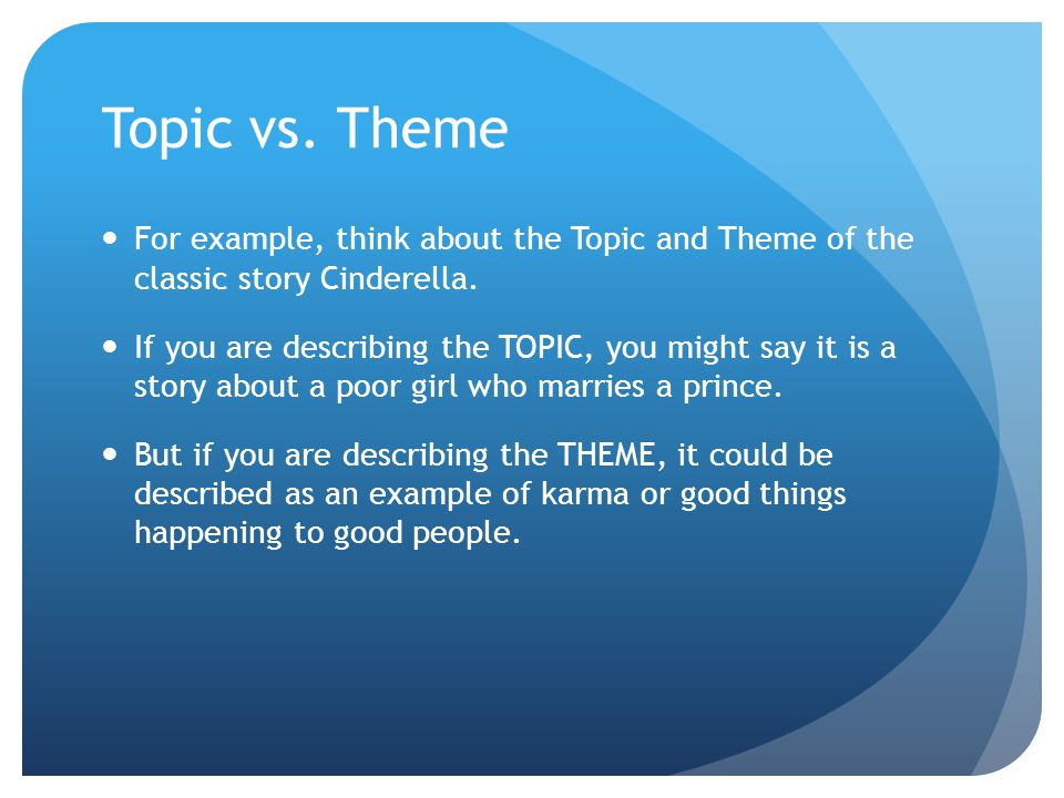 Topic vs. Theme For example, think about the Topic and Theme of the classic story Cinderella.