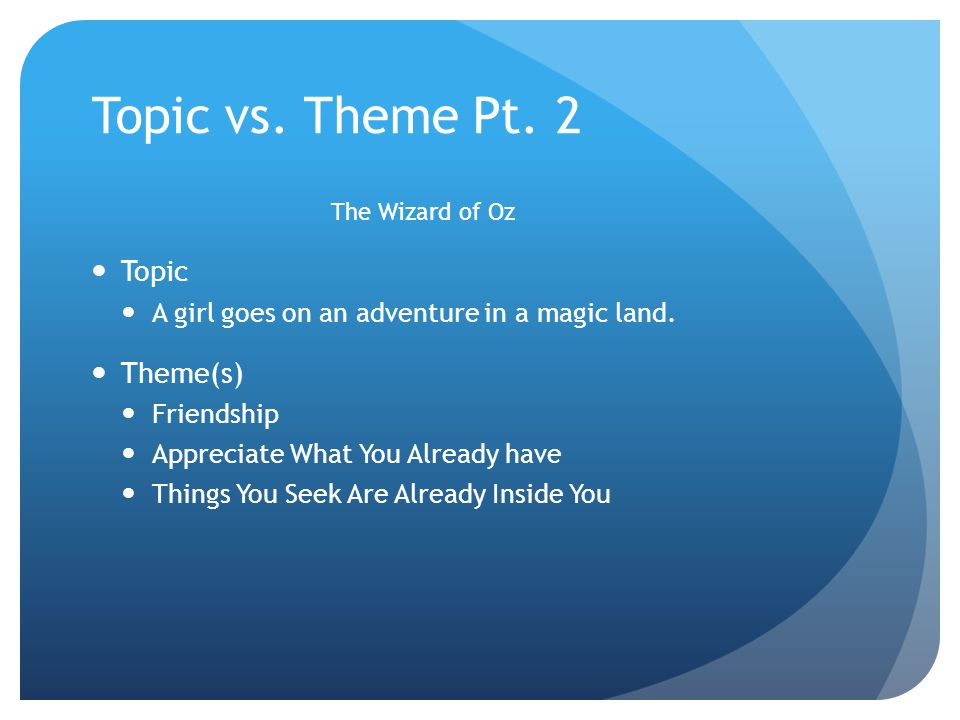 Topic vs. Theme Pt. 2 The Wizard of Oz Topic A girl goes on an adventure in a magic land.