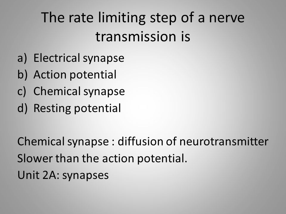 The rate limiting step of a nerve transmission is a)Electrical synapse b)Action potential c)Chemical synapse d)Resting potential Chemical synapse : diffusion of neurotransmitter Slower than the action potential.