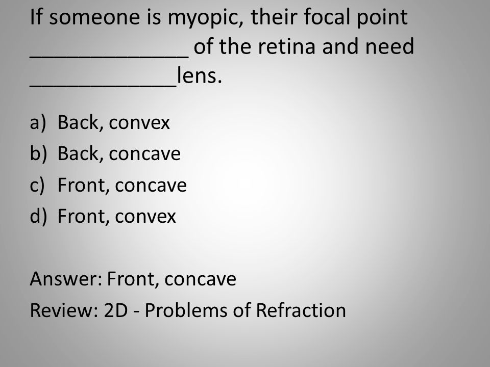 If someone is myopic, their focal point _____________ of the retina and need ____________lens.