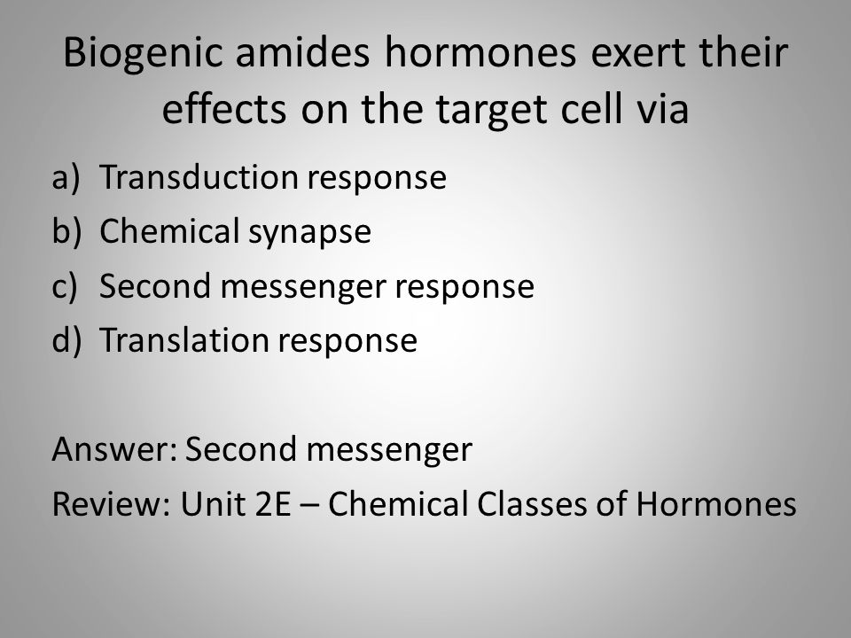 Biogenic amides hormones exert their effects on the target cell via a)Transduction response b)Chemical synapse c)Second messenger response d)Translation response Answer: Second messenger Review: Unit 2E – Chemical Classes of Hormones