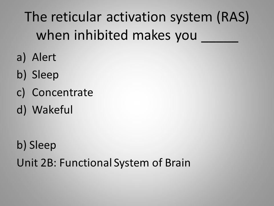 The reticular activation system (RAS) when inhibited makes you _____ a)Alert b)Sleep c)Concentrate d)Wakeful b) Sleep Unit 2B: Functional System of Brain