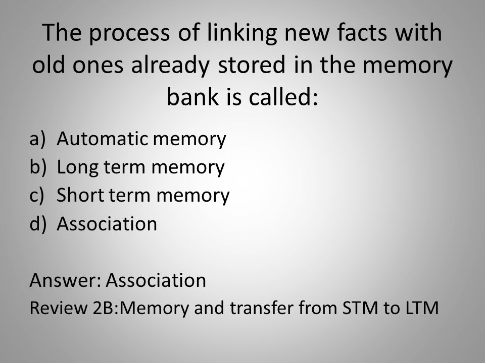 The process of linking new facts with old ones already stored in the memory bank is called: a)Automatic memory b)Long term memory c)Short term memory d)Association Answer: Association Review 2B:Memory and transfer from STM to LTM