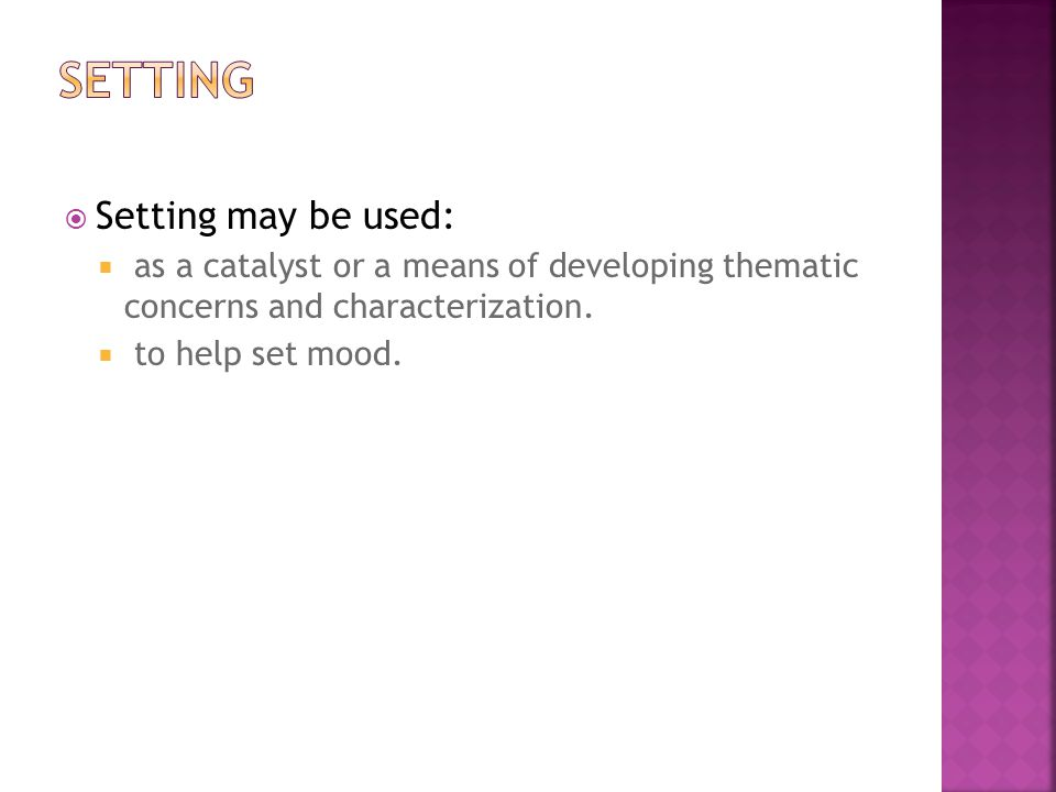  Setting may be used:  as a catalyst or a means of developing thematic concerns and characterization.  to help set mood.
