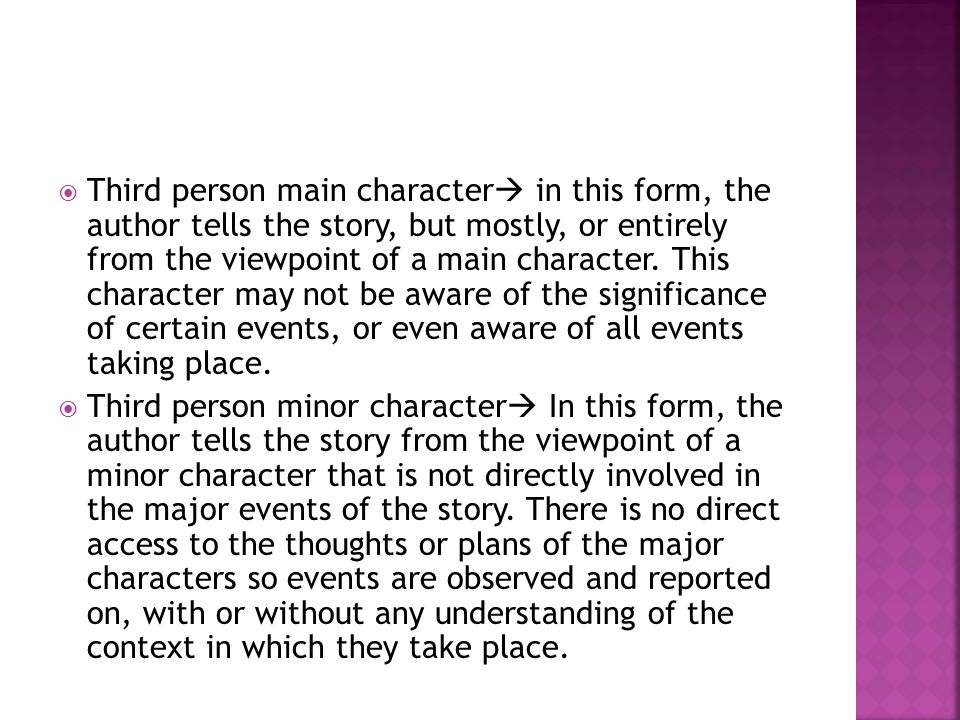 Third person main character  in this form, the author tells the story, but mostly, or entirely from the viewpoint of a main character. This charact