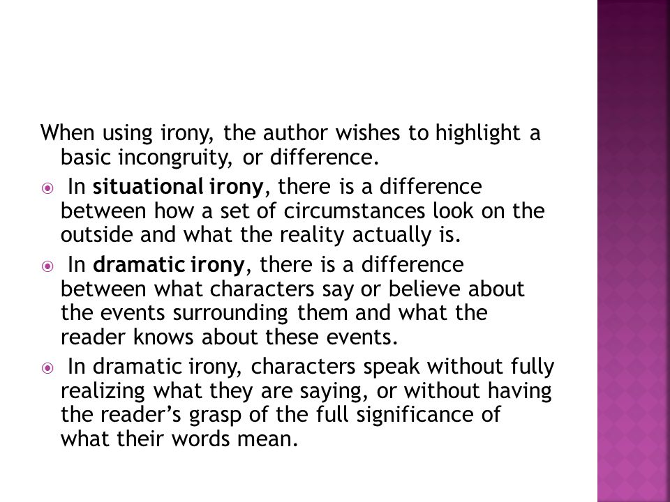 When using irony, the author wishes to highlight a basic incongruity, or difference.  In situational irony, there is a difference between how a set o