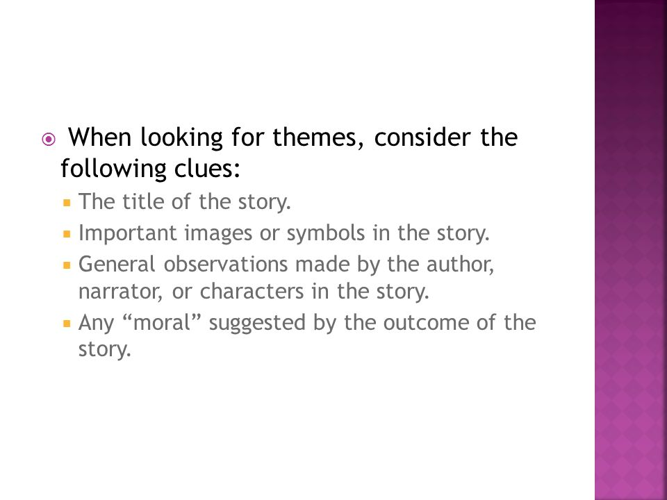  When looking for themes, consider the following clues:  The title of the story.  Important images or symbols in the story.  General observations
