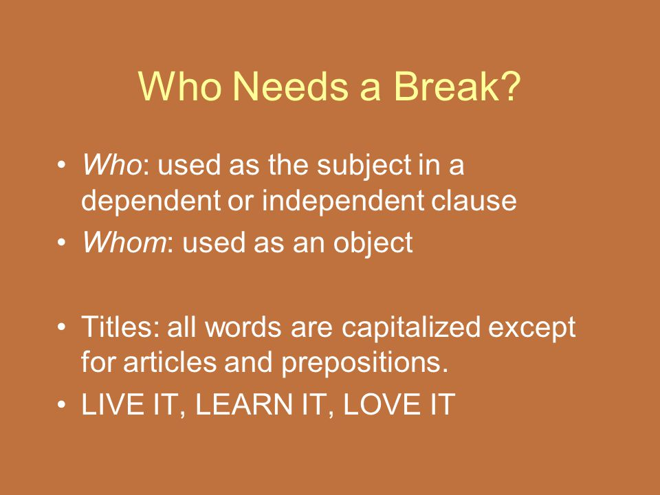 Who Needs a Break? Who: used as the subject in a dependent or independent clause Whom: used as an object Titles: all words are capitalized except for