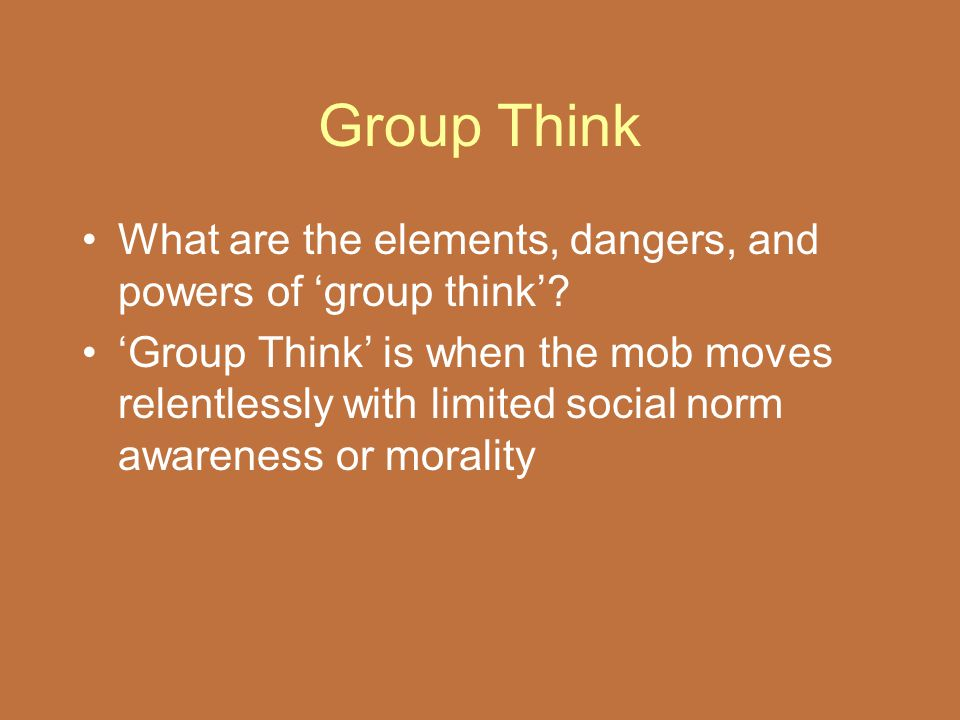 Group Think What are the elements, dangers, and powers of 'group think'? 'Group Think' is when the mob moves relentlessly with limited social norm awa