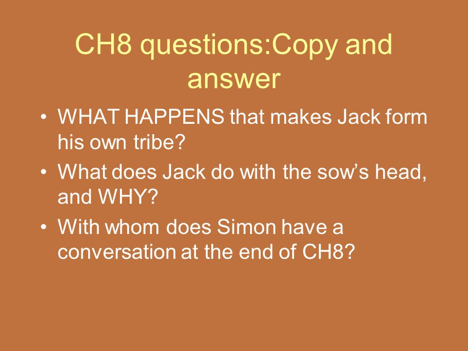 CH8 questions:Copy and answer WHAT HAPPENS that makes Jack form his own tribe? What does Jack do with the sow's head, and WHY? With whom does Simon ha