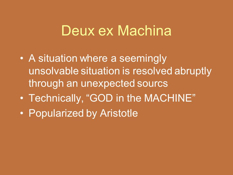 "Deux ex Machina A situation where a seemingly unsolvable situation is resolved abruptly through an unexpected sourcs Technically, ""GOD in the MACHINE"""