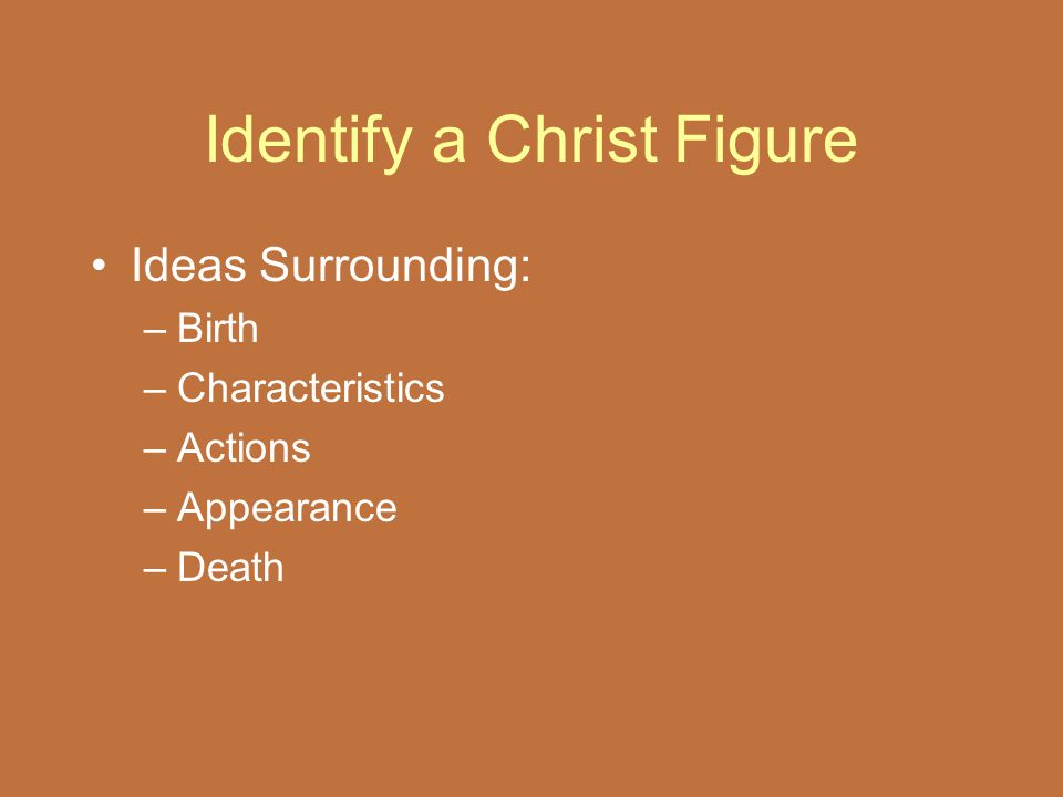 Identify a Christ Figure Ideas Surrounding: –Birth –Characteristics –Actions –Appearance –Death