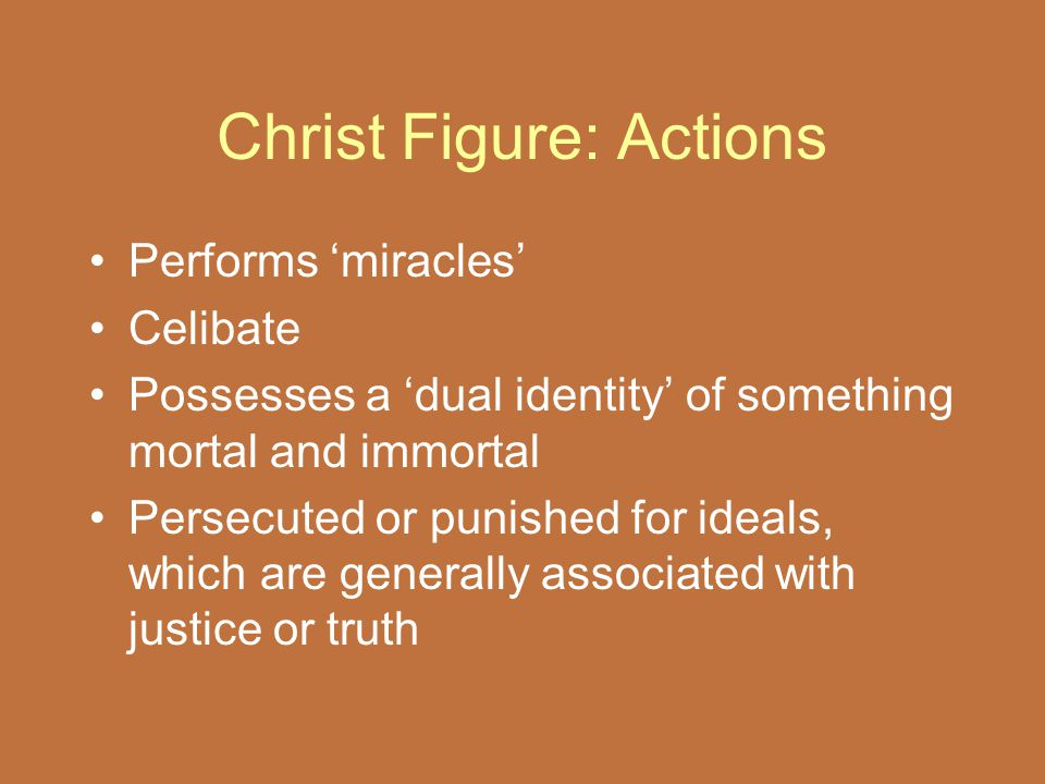Christ Figure: Actions Performs 'miracles' Celibate Possesses a 'dual identity' of something mortal and immortal Persecuted or punished for ideals, wh