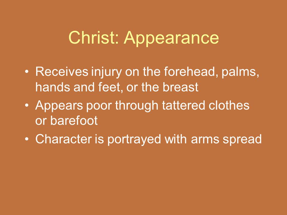 Christ: Appearance Receives injury on the forehead, palms, hands and feet, or the breast Appears poor through tattered clothes or barefoot Character i