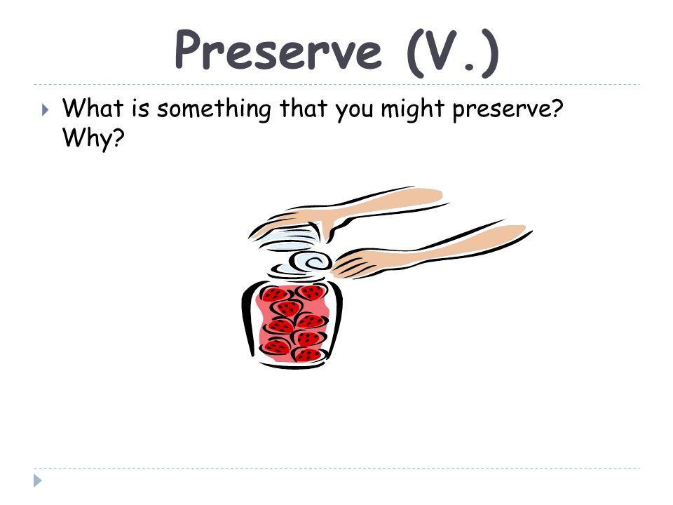 Preserve (V.)  What is something that you might preserve? Why?