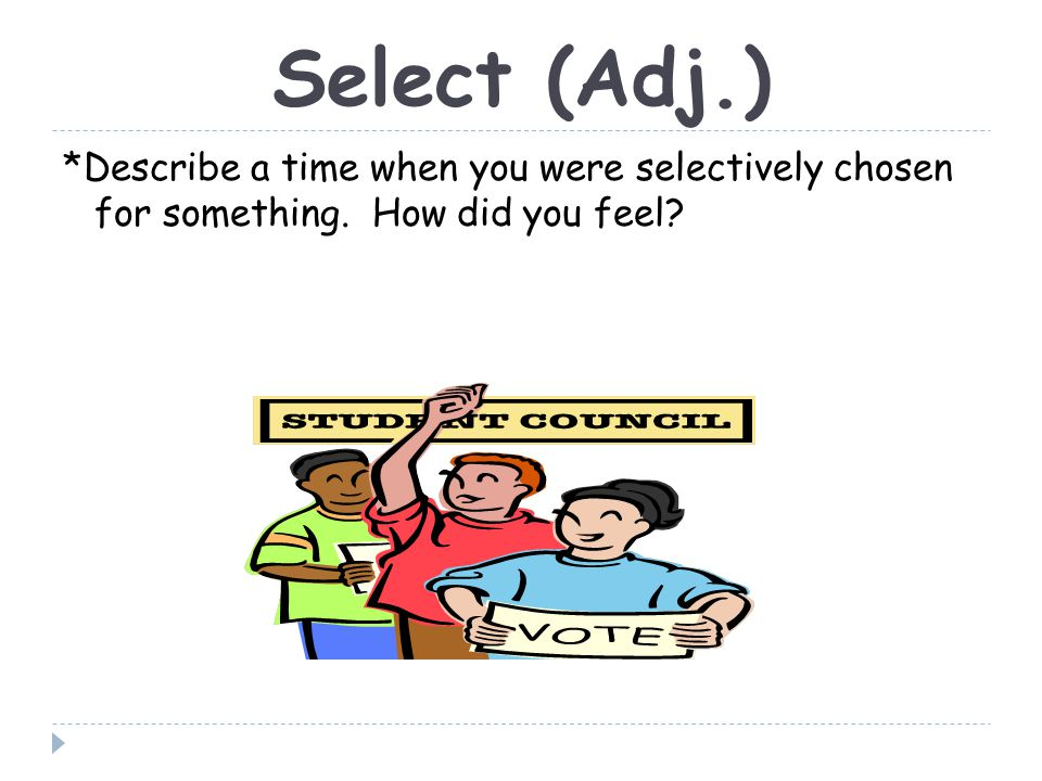 Select (Adj.) *Describe a time when you were selectively chosen for something. How did you feel