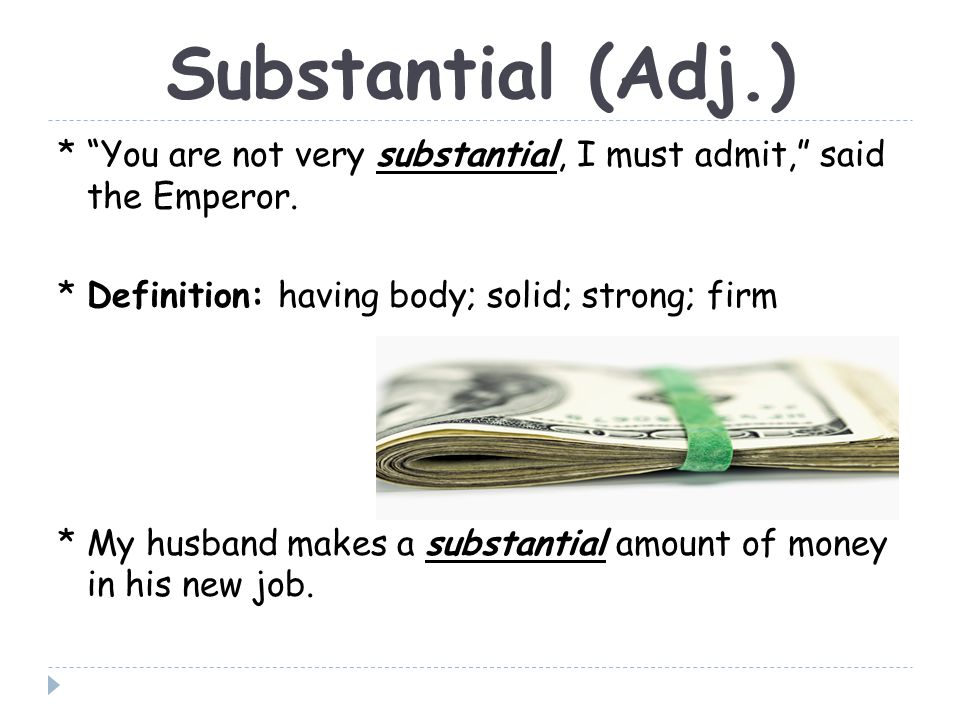 Substantial (Adj.) * You are not very substantial, I must admit, said the Emperor.