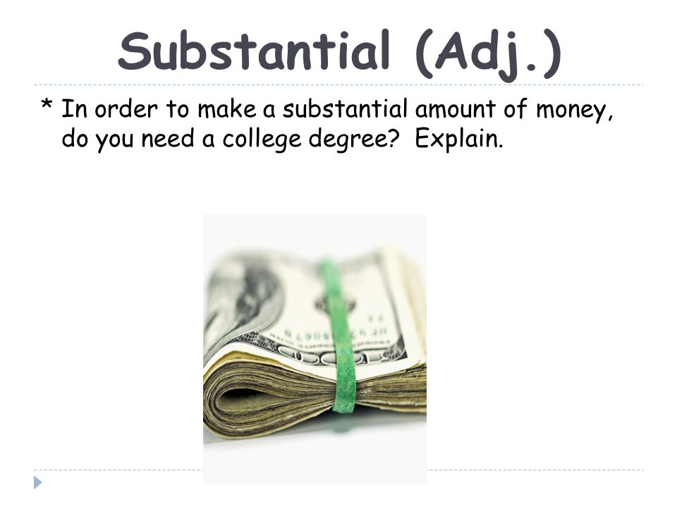 Substantial (Adj.) * In order to make a substantial amount of money, do you need a college degree.