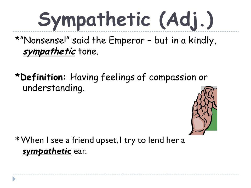Sympathetic (Adj.) * Nonsense! said the Emperor – but in a kindly, sympathetic tone.