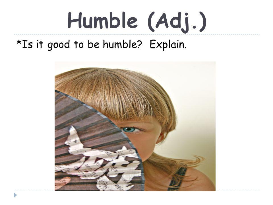 Humble (Adj.) *Is it good to be humble Explain.