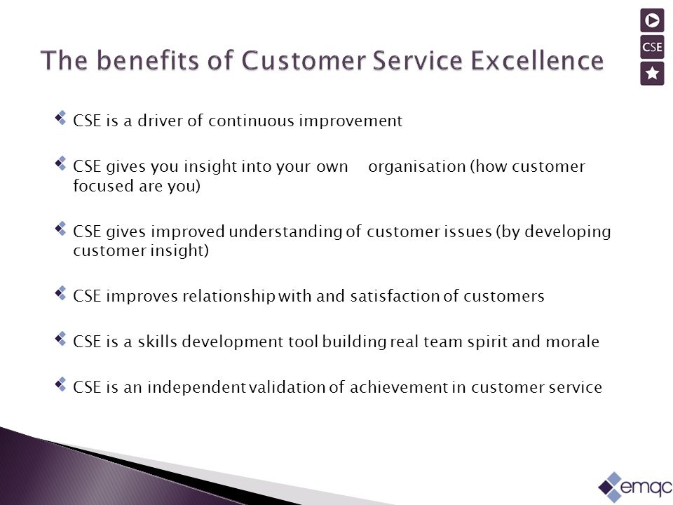 CSE is a driver of continuous improvement CSE gives you insight into your own organisation (how customer focused are you) CSE gives improved understanding of customer issues (by developing customer insight) CSE improves relationship with and satisfaction of customers CSE is a skills development tool building real team spirit and morale CSE is an independent validation of achievement in customer service