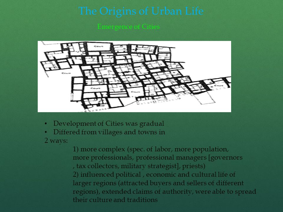 The Origins of Urban Life Emergence of Cities Development of Cities was gradual Differed from villages and towns in 2 ways: 1) more complex (spec.