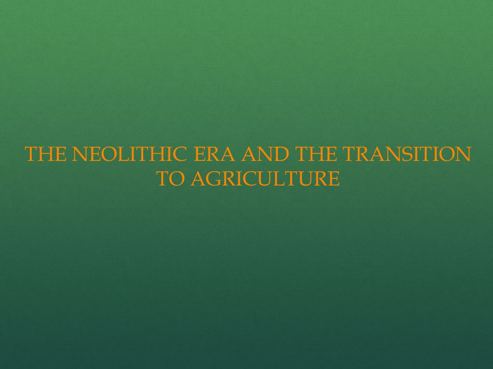 THE NEOLITHIC ERA AND THE TRANSITION TO AGRICULTURE