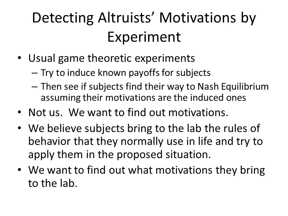 Detecting Altruists' Motivations by Experiment Usual game theoretic experiments – Try to induce known payoffs for subjects – Then see if subjects find their way to Nash Equilibrium assuming their motivations are the induced ones Not us.