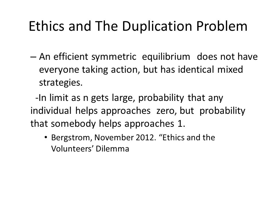 Ethics and The Duplication Problem – An efficient symmetric equilibrium does not have everyone taking action, but has identical mixed strategies.