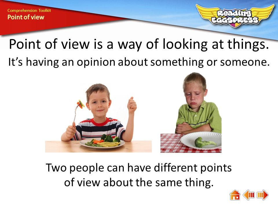 Comprehension Toolkit Point of view is a way of looking at things. It's having an opinion about something or someone. Two people can have different po
