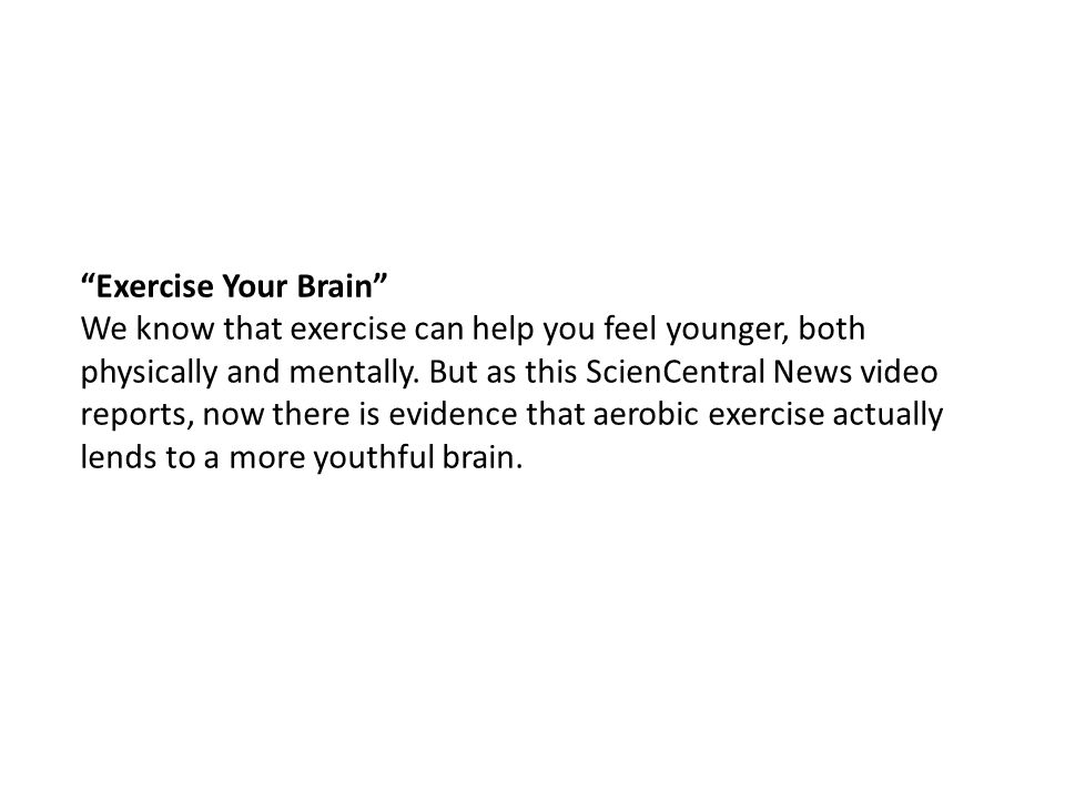 Exercise Your Brain We know that exercise can help you feel younger, both physically and mentally.