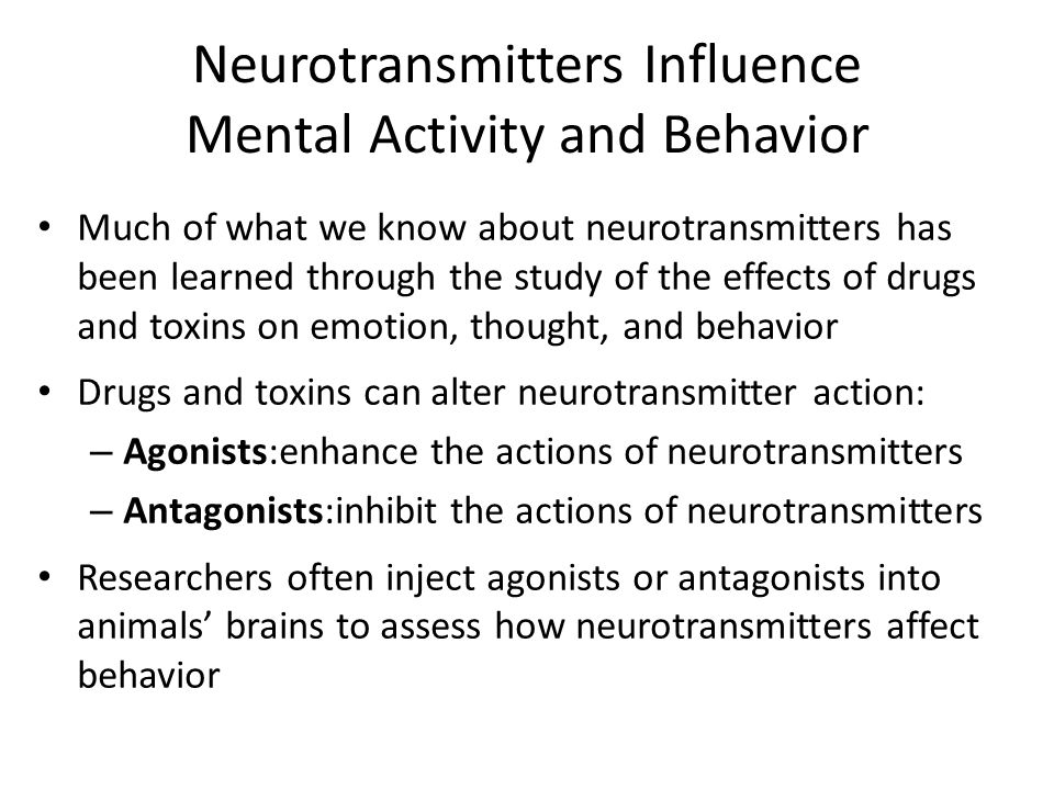 Neurotransmitters Influence Mental Activity and Behavior Much of what we know about neurotransmitters has been learned through the study of the effects of drugs and toxins on emotion, thought, and behavior Drugs and toxins can alter neurotransmitter action: – Agonists:enhance the actions of neurotransmitters – Antagonists:inhibit the actions of neurotransmitters Researchers often inject agonists or antagonists into animals' brains to assess how neurotransmitters affect behavior