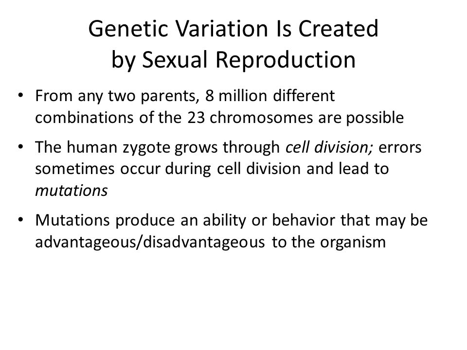 Genetic Variation Is Created by Sexual Reproduction From any two parents, 8 million different combinations of the 23 chromosomes are possible The human zygote grows through cell division; errors sometimes occur during cell division and lead to mutations Mutations produce an ability or behavior that may be advantageous/disadvantageous to the organism